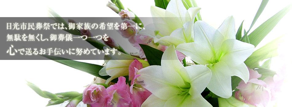 日光市民葬祭では、御家族の希望を第一に、無駄を無くし、御葬儀一つ一つを心で送るお手伝いに努めています。